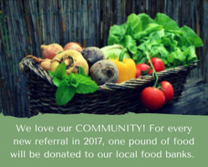 We love our COMMUNITY! For every new referral received in 2018, one pound of food will be donated to our local food banks.